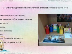 2. Центр продуктивной и творческой деятельности включает в себя: - альбомные