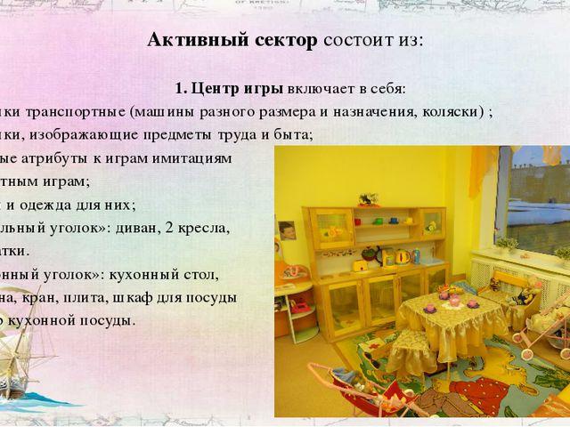 Активный сектор состоит из: 1. Центр игры включает в себя: - игрушки транспор...