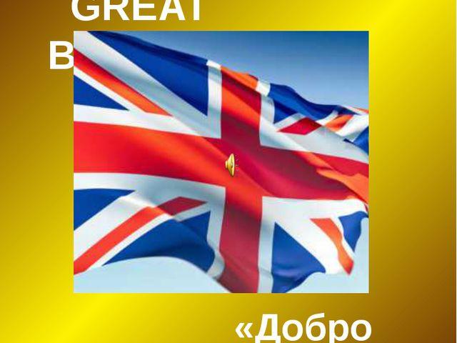 «Welcome to GREAT BRITAIN» «Добро пожаловать в ВЕЛИКОБРИТАНИЮ»