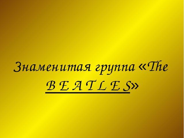 Знаменитая группа «The B E A T L E S»
