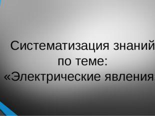 Систематизация знаний по теме: «Электрические явления».