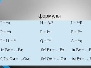 формулы I = */t И = А/* I = */R P = */t Р =I* P = I²* I = I1 = * Q = I* A = *