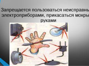 Запрещается пользоваться неисправными электроприборами, прикасаться мокрыми р