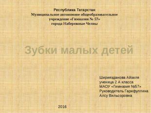 Зубки малых детей Шириязданова Айзиля ученица 2 А класса МАОУ «Гимназия №57»