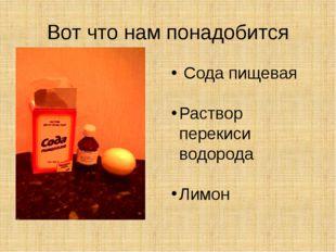 Вот что нам понадобится Сода пищевая Раствор перекиси водорода Лимон
