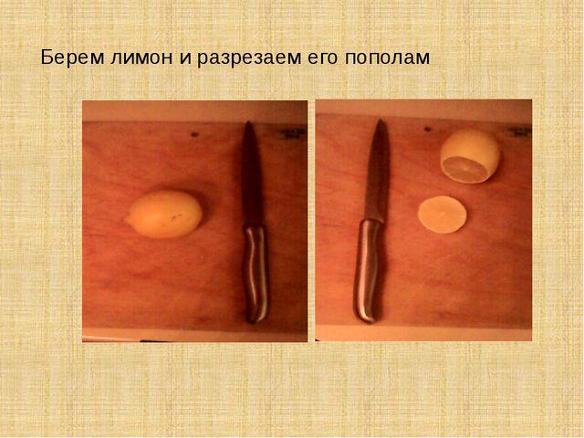 Берем лимон и разрезаем его пополам