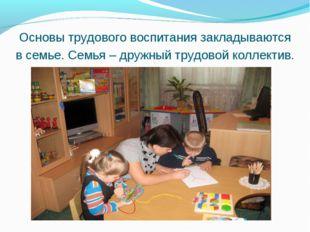 Основы трудового воспитания закладываются в семье. Семья – дружный трудовой к