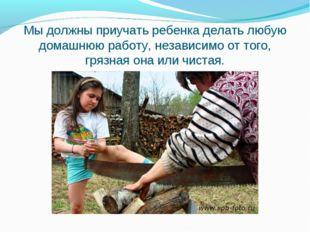 Мы должны приучать ребенка делать любую домашнюю работу, независимо от того,