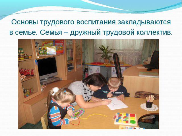 Основы трудового воспитания закладываются в семье. Семья – дружный трудовой к...