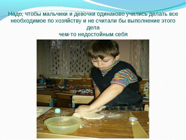 Надо, чтобы мальчики и девочки одинаково учились делать все необходимое по хо...