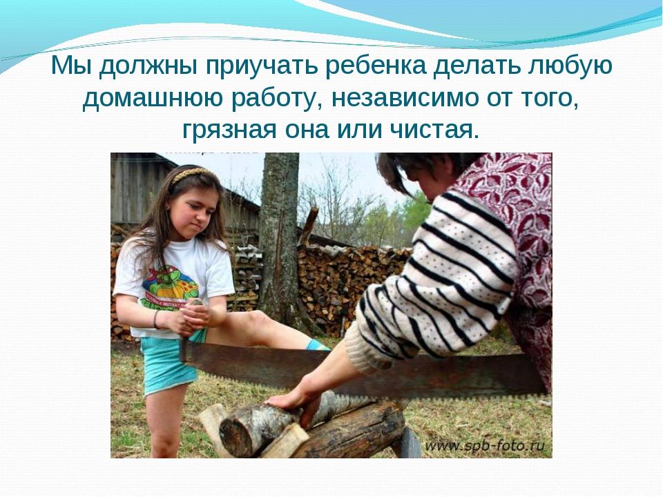 Мы должны приучать ребенка делать любую домашнюю работу, независимо от того,...