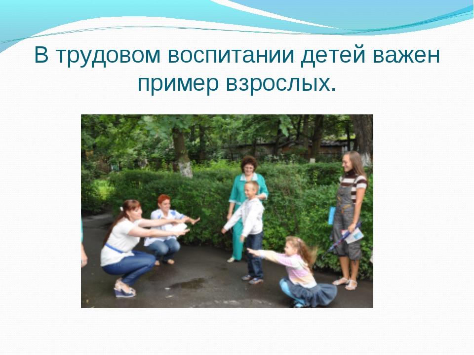 В трудовом воспитании детей важен пример взрослых.