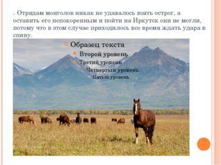 . Отрядам монголов никак не удавалось взять острог, а оставить его непокоренн