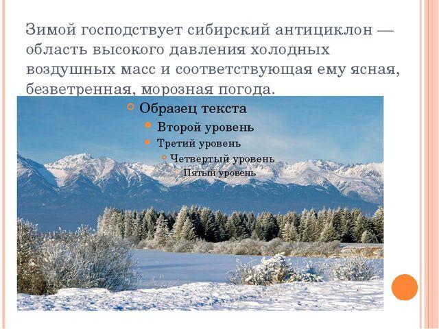 Зимой господствует сибирский антициклон— область высокого давления холодных...