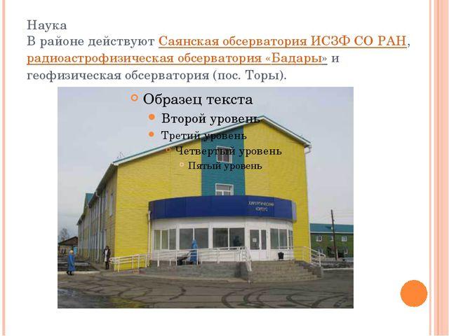 Наука В районе действуютСаянская обсерватория ИСЗФ СО РАН,радиоастрофизичес...