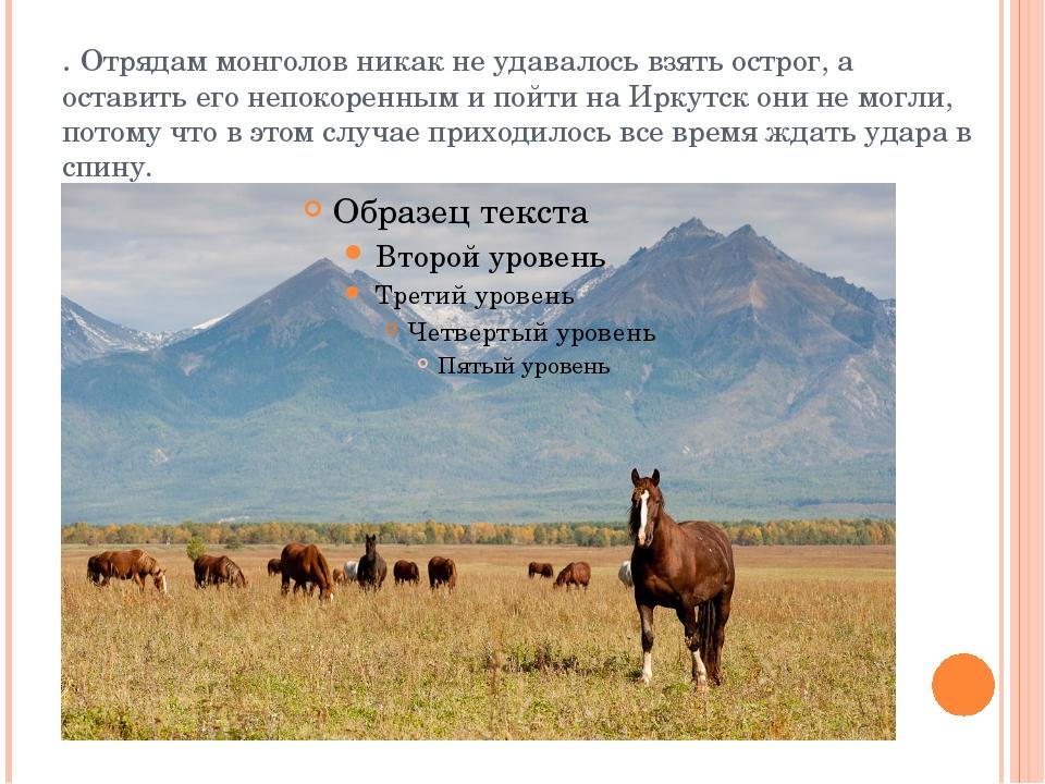 . Отрядам монголов никак не удавалось взять острог, а оставить его непокоренн...