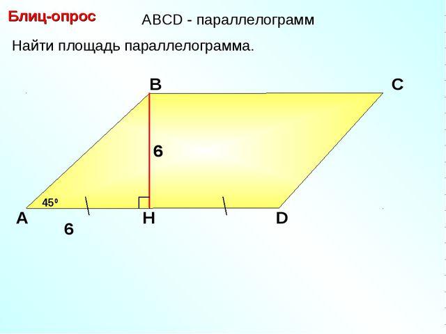 Блиц-опрос А В С D 6 Найти площадь параллелограмма. 450 АBCD - параллелограмм...