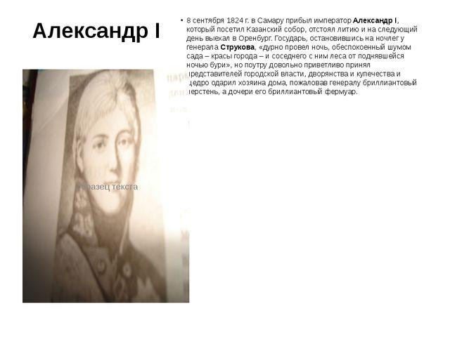 Александр I 8 сентября 1824 г. в Самару прибыл императорАлександр I, который...
