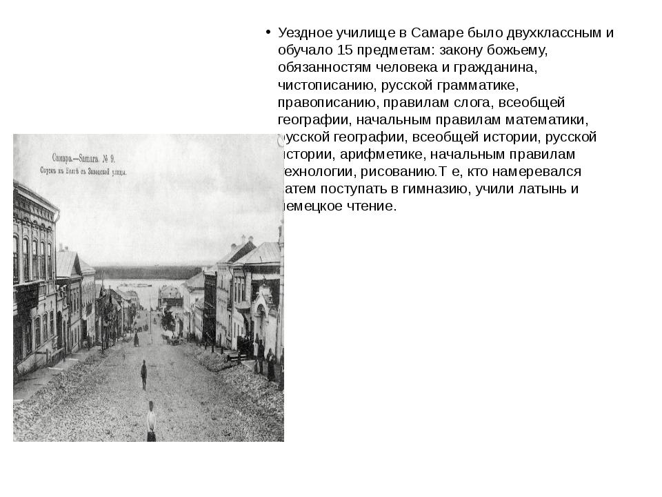 Уездное училище в Самаре было двухклассным и обучало 15 предметам: закону бо...