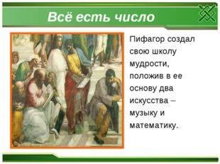 Всё есть число Пифагор создал свою школу мудрости, положив в ее основу два ис