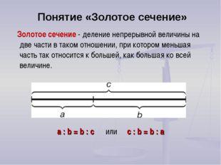 Понятие «Золотое сечение» a : b = b : c или с : b = b : а Золотое сечение - д