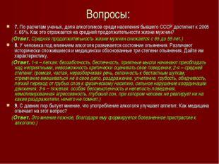 Вопросы: 7. По расчетам ученых, доля алкоголиков среди населения бывшего СССР