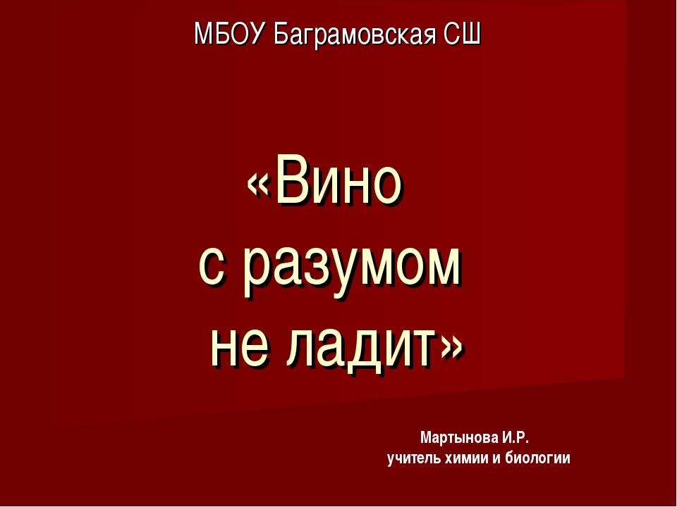 «Вино с разумом не ладит» МБОУ Баграмовская СШ Мартынова И.Р. учитель химии и...