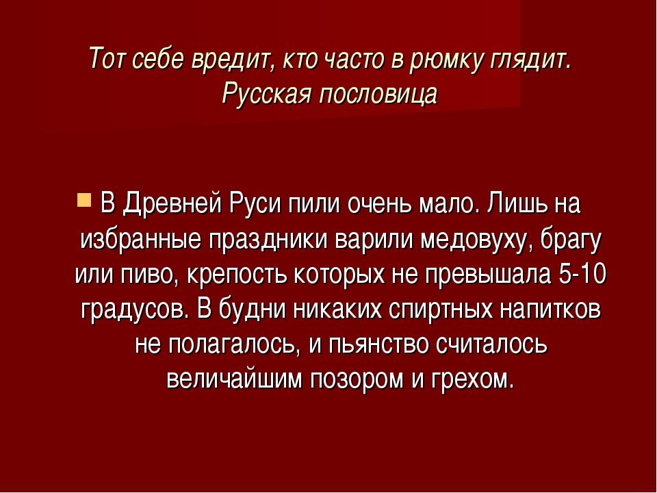 Тот себе вредит, кто часто в рюмку глядит. Русская пословица В Древней Руси п...