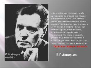 В.П.Астафьев «Ах, как бы мне хотелось.., чтобы дети видели бы и знали, как т