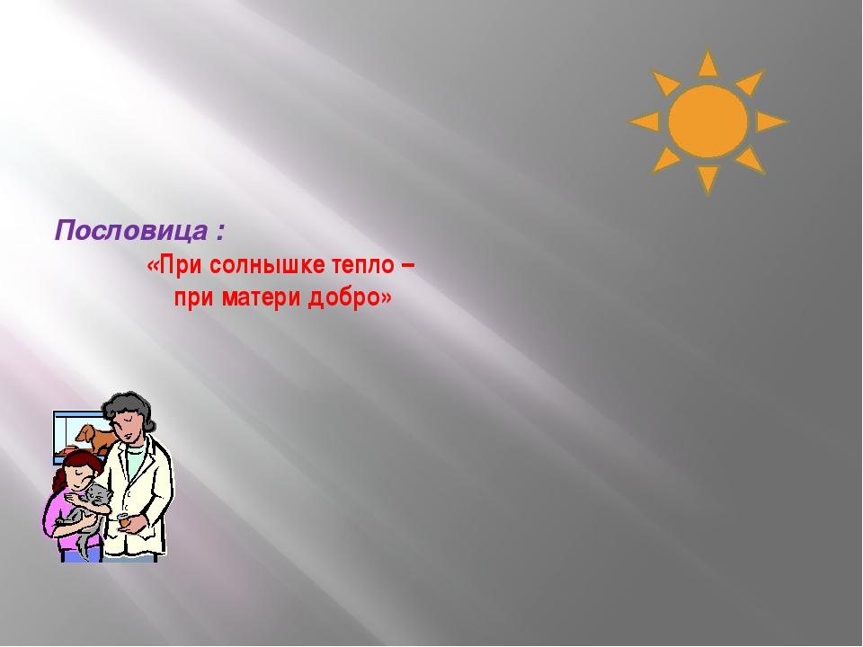 Пословица : «При солнышке тепло – при матери добро»