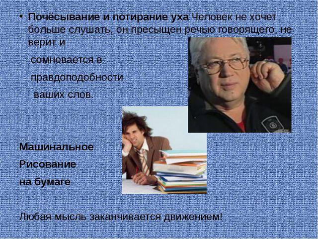 Почёсывание и потирание уха Человек не хочет больше слушать, он пресыщен речь...