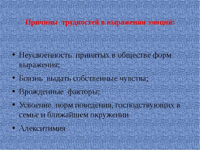 Причины трудностей в выражении эмоций: Неусвоенность принятых в обществе форм...