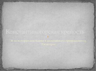 И ее история основания и дальнейшего превращения в Пятигорье Константиногорск