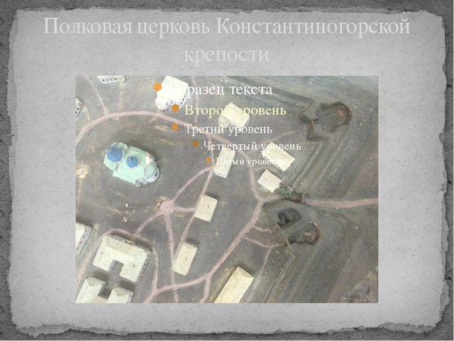 Полковая церковь Константиногорской крепости