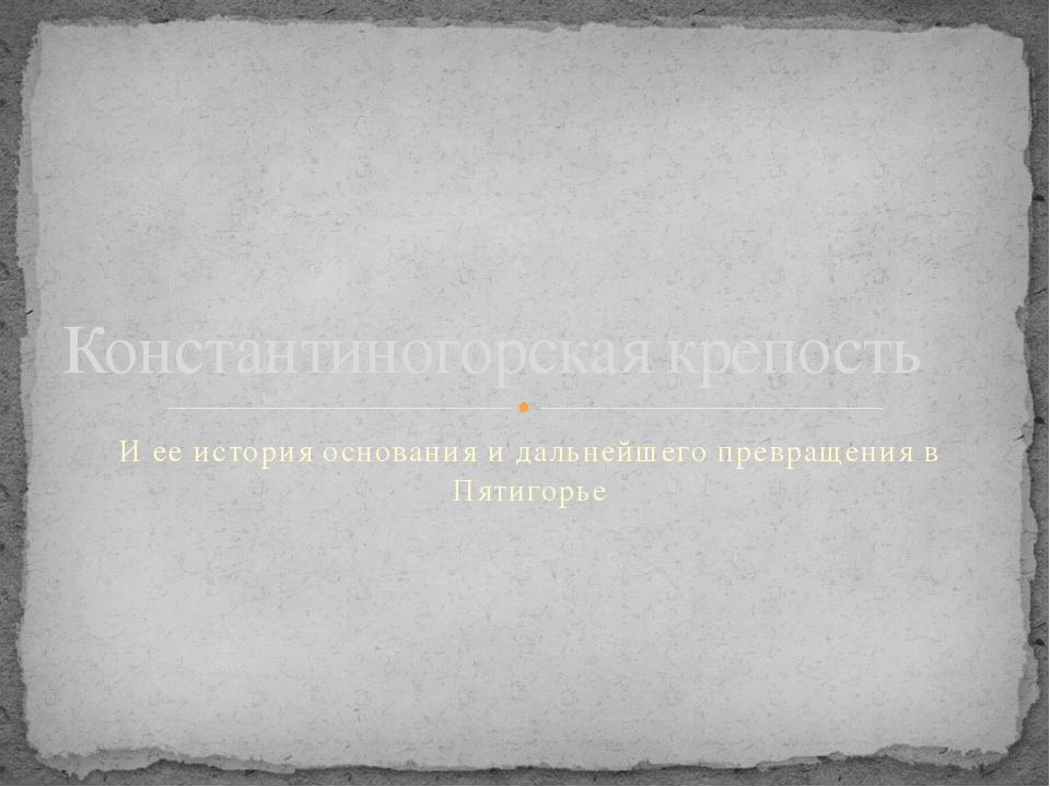 И ее история основания и дальнейшего превращения в Пятигорье Константиногорск...