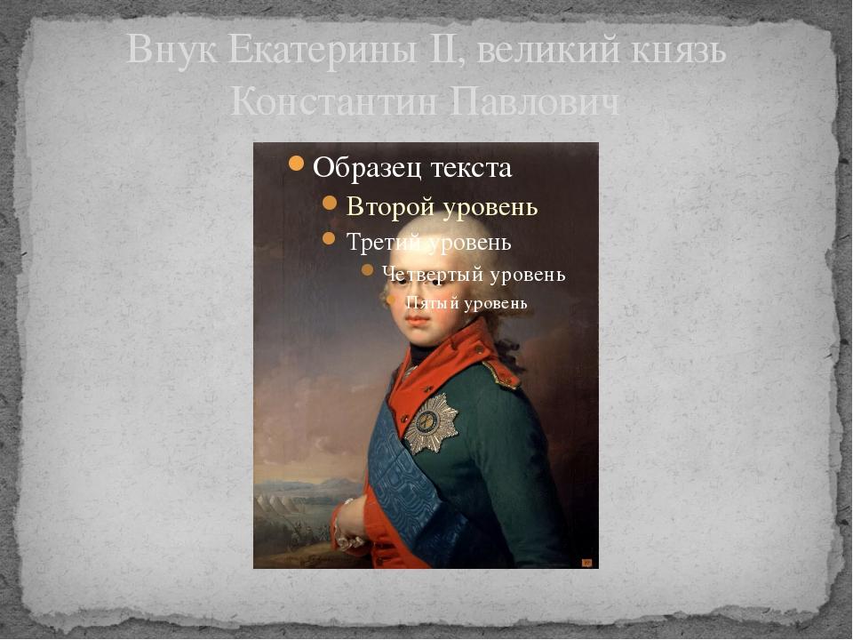 Внук Екатерины II, великий князь Константин Павлович