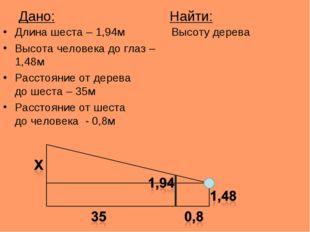 Дано: Найти: Длина шеста – 1,94м Высоту дерева Высота человека до глаз – 1,48