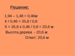 Решение: 1,94 – 1,48 = 0,46м X / 0,46 = 35,8 / 0,8 X = 35,8 x 0,46 / 0,8 = 20