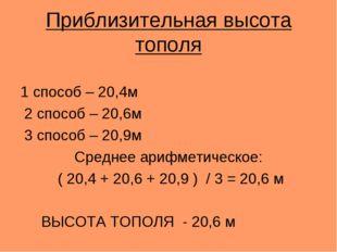 Приблизительная высота тополя 1 способ – 20,4м 2 способ – 20,6м 3 способ – 20