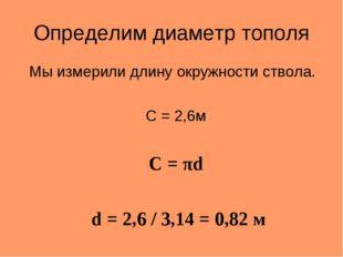 Определим диаметр тополя Мы измерили длину окружности ствола. C = 2,6м C = πd