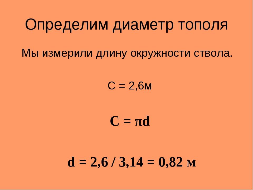 Определим диаметр тополя Мы измерили длину окружности ствола. C = 2,6м C = πd...