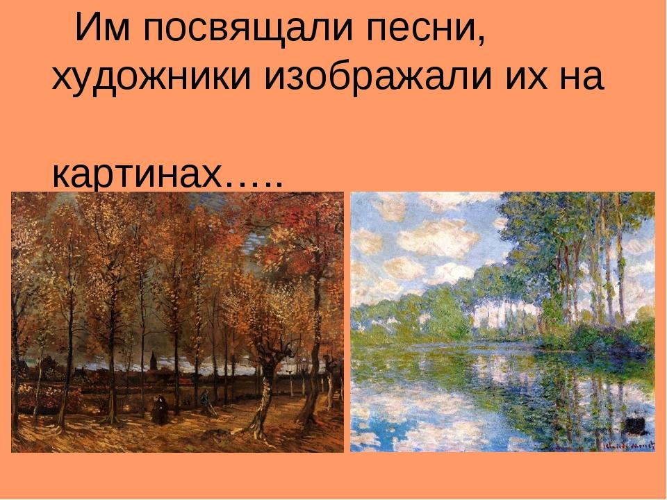 Им посвящали песни, художники изображали их на картинах….. Ван Гог. «Тропинк...