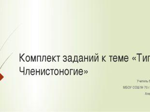 Комплект заданий к теме «Тип Членистоногие» Учитель биологии МБОУ СОШ № 70 г.