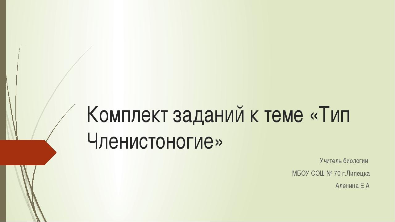 Комплект заданий к теме «Тип Членистоногие» Учитель биологии МБОУ СОШ № 70 г....
