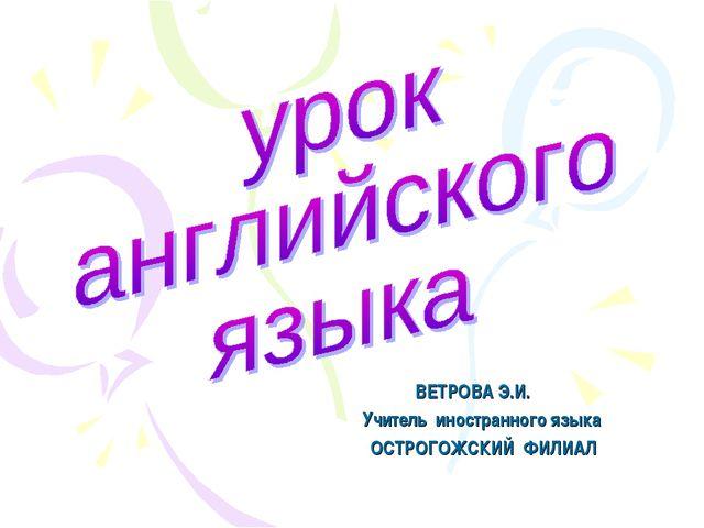 ВЕТРОВА Э.И. Учитель иностранного языка ОСТРОГОЖСКИЙ ФИЛИАЛ