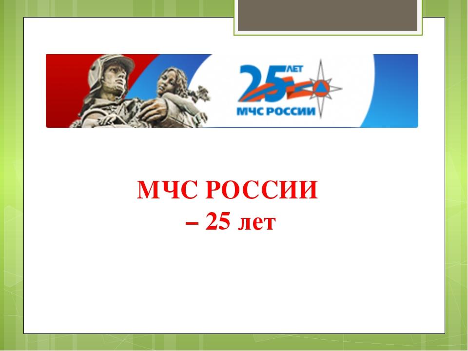 МЧС РОССИИ – 25 лет