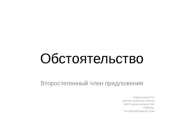 Обстоятельство Второстепенный член предложения Габдулхакова В.М. учитель нача...