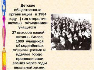 Детские общественные организации в 1984 году ( год открытия школы) объединил