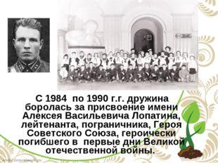С 1984 по 1990 г.г. дружина боролась за присвоение имени Алексея Васильевича