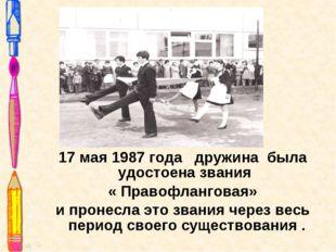 17 мая 1987 года дружина была удостоена звания « Правофланговая» и пронесла э